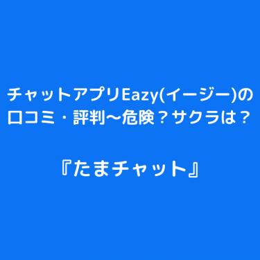 チャットアプリ『Eazy(イージー)』の口コミ・評判〜危険?サクラは?