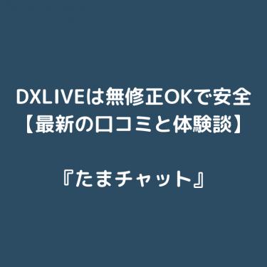 DXLIVEは無修正OKで安全【最新の口コミ・評判と体験談】