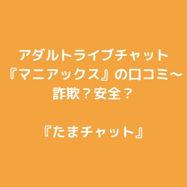 アダルトライブチャット『マニアックス』の口コミ〜詐欺?安全?