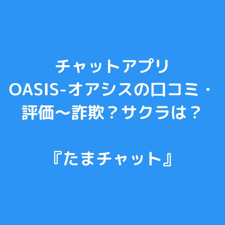 チャットアプリ『OASIS-オアシス』の口コミ・評価〜詐欺?サクラは?チャットアプリ『OASIS-オアシス』の口コミ・評価〜詐欺?サクラは?