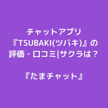 チャットアプリ『TSUBAKI(ツバキ)』の評価・口コミ|サクラは?
