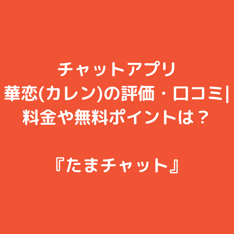 チャットアプリ『華恋(カレン)』の評価・口コミ|料金や無料ポイントは?